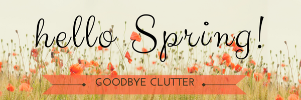 Hello Spring! Goodbye Clutter.